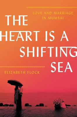 Cover of The Heart Is a Shifting Sea: Love and Marriage in Mumbai