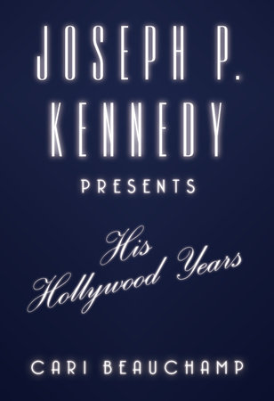 Joseph P. Kennedy Presents by Cari Beauchamp