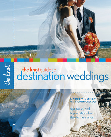 The Knot Guide to Destination Weddings by Joann Gregoli and Carley Roney
