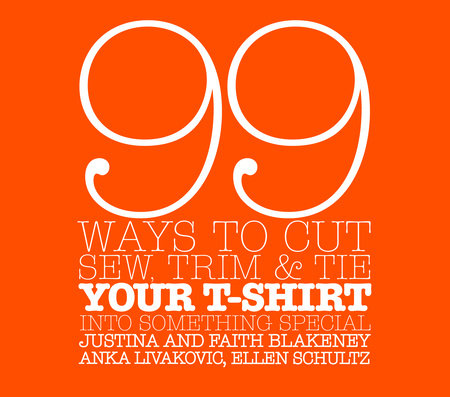 99 Ways to Cut, Sew, Trim, and Tie Your T-Shirt into Something Special by Justina Blakeney, Faith Blakeney, Anka Livakovic and Ellen Schultz