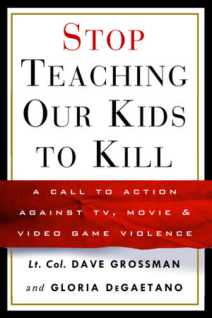 Stop Teaching Our Kids to Kill by Gloria Degaetano and Lt. Col. Dave Grossman