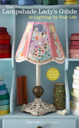 The Lampshade Lady's Guide to Lighting Up Your Life by Judy Lake and Kathleen Hackett