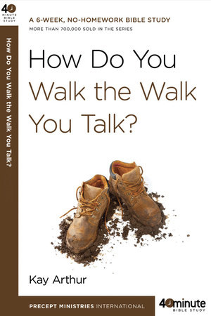 How Do You Walk the Walk You Talk? by Kay Arthur