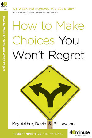 How to Make Choices You Won't Regret by David Lawson, Kay Arthur and BJ Lawson