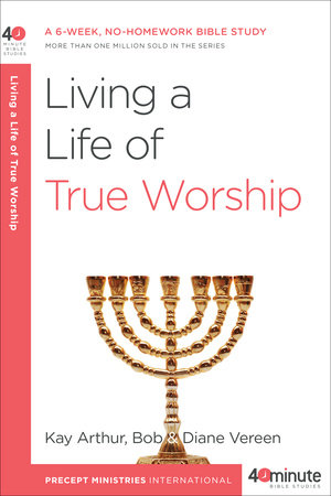 Living a Life of True Worship by Bob Vereen, Kay Arthur and Diane Vereen