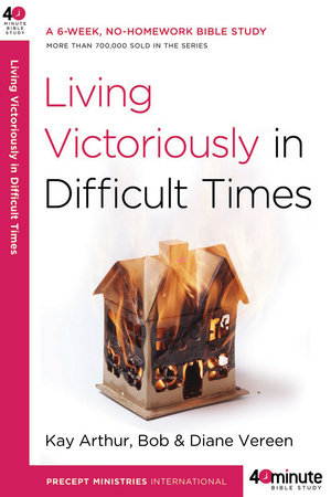 Living Victoriously in Difficult Times by Kay Arthur, Bob Vereen and Diane Vereen