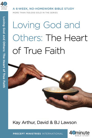 Loving God and Others: The Heart of True Faith by Kay Arthur, David Lawson and BJ Lawson