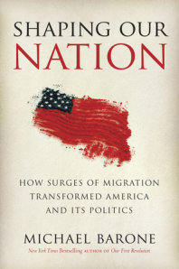 Barone – Shaping Our Nation: How Surges of Migration Transformed America and Its Politics