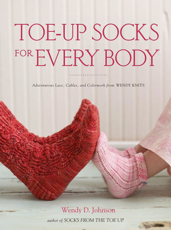 Toe-Up Socks for Every Body by Wendy D. Johnson