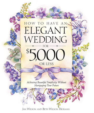 How to Have an Elegant Wedding for $5,000 or Less by Jan Wilson and Beth Wilson Hickman