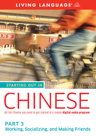 Starting Out in Chinese: Part 3--Working, Socializing, and Making Friends by Living Language