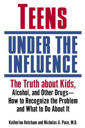 Teens Under the Influence by Katherine Ketcham and Nicholas A M D Pace
