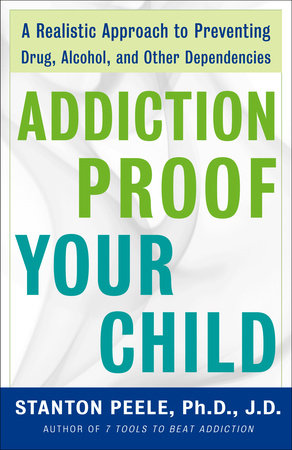 Addiction Proof Your Child by Stanton Peele. Ph.D., J.D.