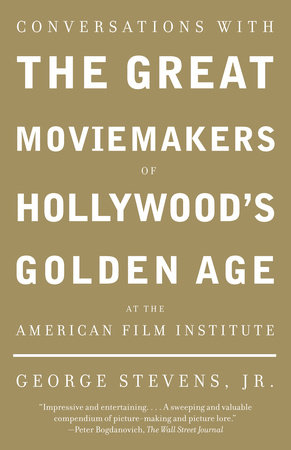 Conversations with the Great Moviemakers of Hollywood's Golden Age at the American Film Institute by George Stevens, Jr.