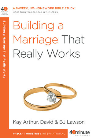 Building a Marriage That Really Works by David Lawson, Kay Arthur and BJ Lawson