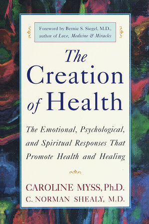 The Creation of Health by C. Norman Shealy, M.D. and Caroline Myss