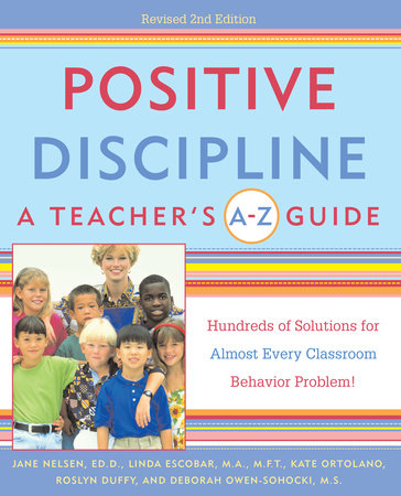 Positive Discipline: A Teacher's A-Z Guide by Linda Escobar, Jane Nelsen, Ed.D., Kate Ortolano, Roslyn Ann Duffy and Debbie Owen-Sohocki