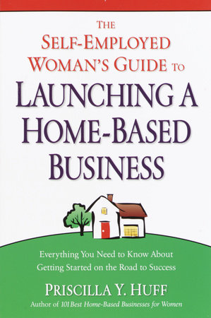 The Self-Employed Woman's Guide to Launching a Home-Based Business by