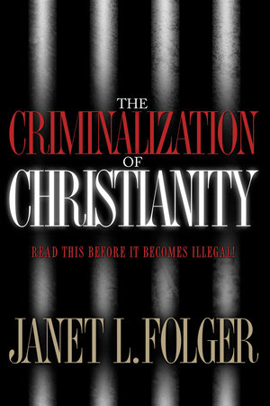 The Criminalization of Christianity by Janet Folger