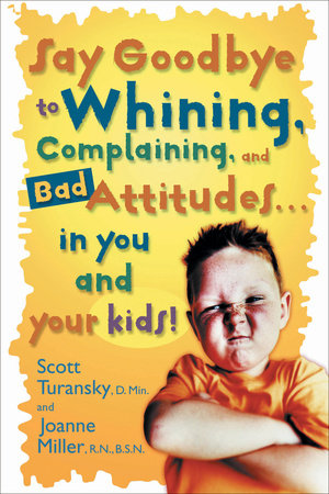 Say Goodbye to Whining, Complaining, and Bad Attitudes... in You and Your Kids by