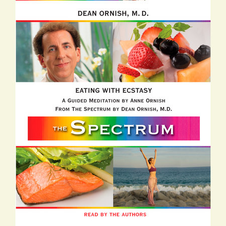 Eating with Ecstasy by Dean Ornish, M.D. and Anne Ornish