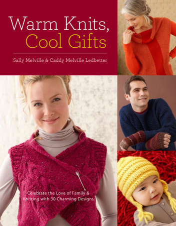 Warm Knits, Cool Gifts by Sally Melville and Caddy Melville Ledbetter
