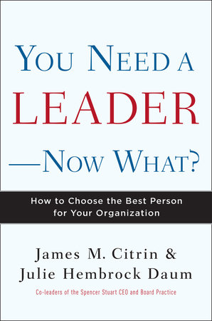 You Need a Leader--Now What? by Julie Daum and James M. Citrin