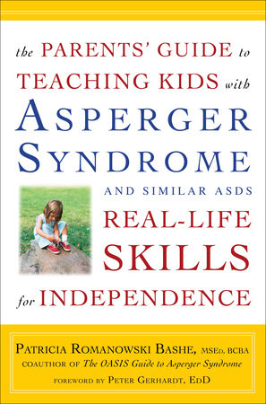The Parents' Guide to Teaching Kids with Asperger Syndrome and Similar ASDs Real-Life Skills for Independence by