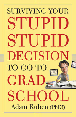 Surviving Your Stupid, Stupid Decision to Go to Grad School by Adam Ruben