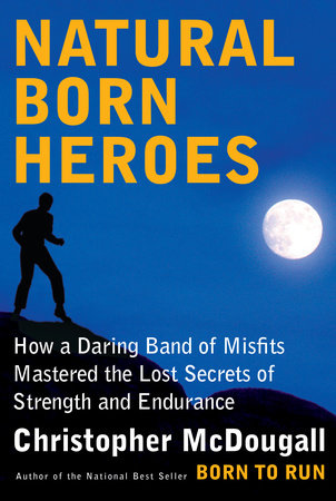 How a Daring Band of Misfits Mastered the Lost Secrets of Strength and Endurance - Christopher McDougall