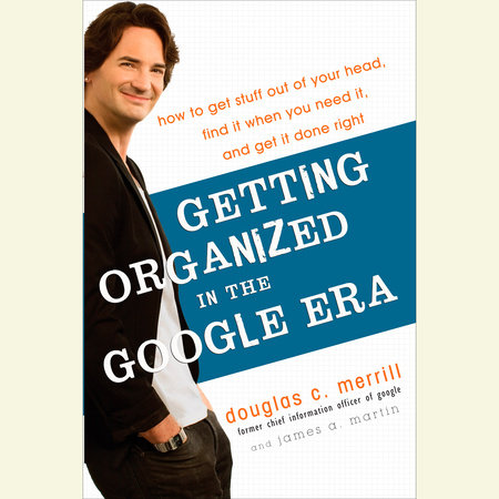 Getting Organized in the Google Era by Douglas Merrill and James A. Martin