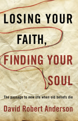 Losing Your Faith, Finding Your Soul by David Robert Anderson