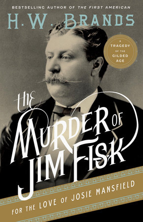 The Murder of Jim Fisk for the Love of Josie Mansfield by H.W. Brands