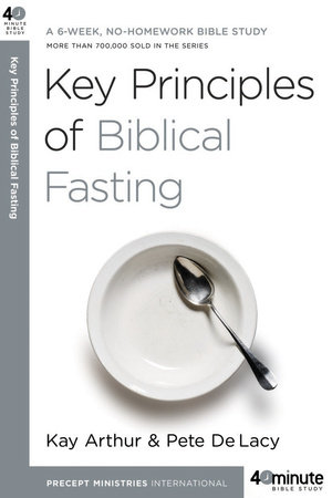 Key Principles of Biblical Fasting by Pete DeLacy and Kay Arthur