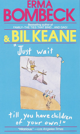 Just Wait Till You Have Children of Your Own! by Bil Keane and Erma Bombeck