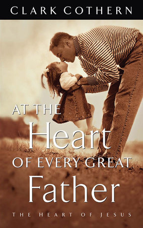 At the Heart of Every Great Father by Clark Cothern