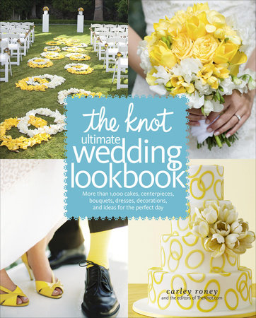 The Knot Ultimate Wedding Lookbook by Editors of The Knot and Carley Roney
