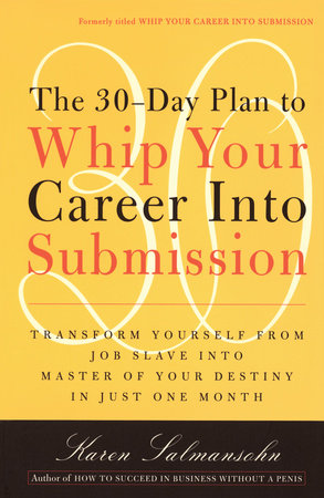 The 30-Day Plan to Whip Your Career Into Submission by Karen Salmansohn