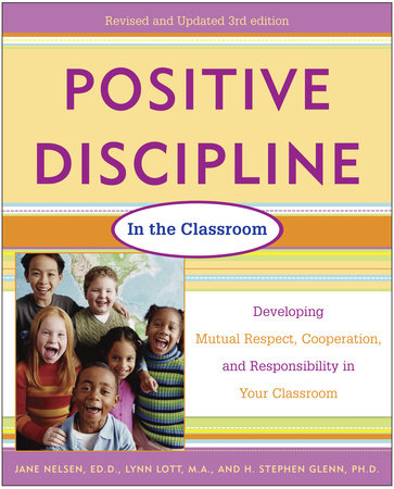 Positive Discipline in the Classroom, Revised 3rd Edition by Lynn Lott, Jane Nelsen, Ed.D. and H. Stephen Glenn