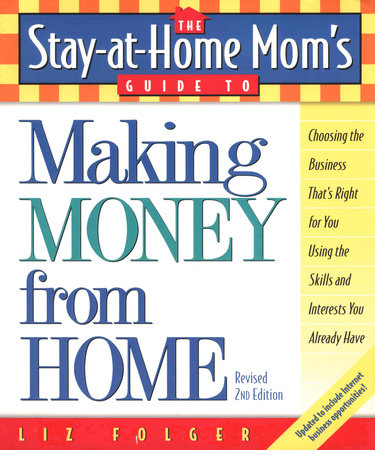 The Stay-at-Home Mom's Guide to Making Money from Home, Revised 2nd Edition by Liz Folger