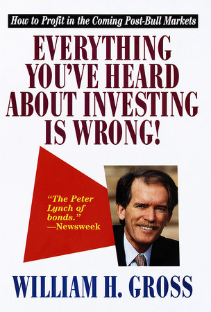 Everything You 've Heard About Investing Is Wrong! by Bill Gross