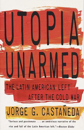 Utopia Unarmed by Jorge G. Castañeda