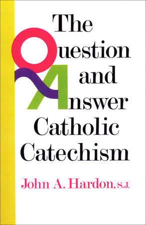Questions & Answers Catholic Catechism by John Hardon