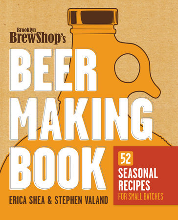 Brooklyn Brew Shop's Beer Making Book by Stephen Valand, Erica Shea and Jennifer Fiedler