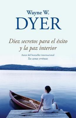 Diez secretos para el éxito y la paz interior by Wayne Dyer