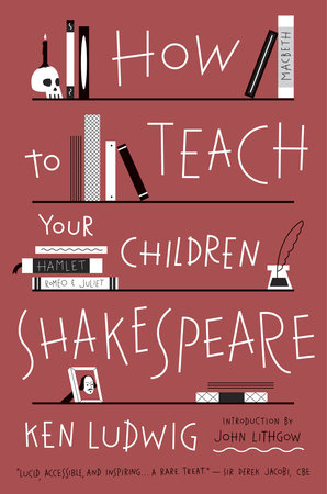 How to Teach Your Children Shakespeare by Ken Ludwig