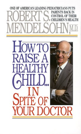 How to Raise a Healthy Child in Spite of Your Doctor by Robert S. Mendelsohn, M.D.