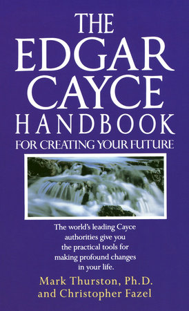 Edgar Cayce Handbook for Creating Your Future by Christopher Fazel and Mark Phd Thurston, Ph.D.