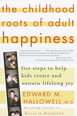 The Childhood Roots of Adult Happiness by Edward M. Hallowell, M.D.