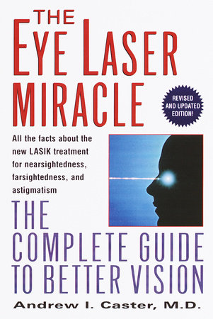 The Eye Laser Miracle by Andrew I. Caster, M.D.
